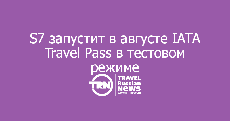 S7 запустит в августе IATA Travel Pass в тестовом режиме