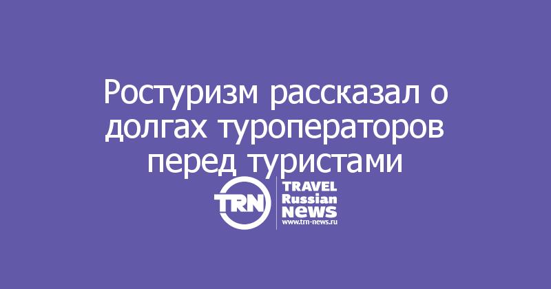 Ростуризм рассказал о долгах туроператоров перед туристами