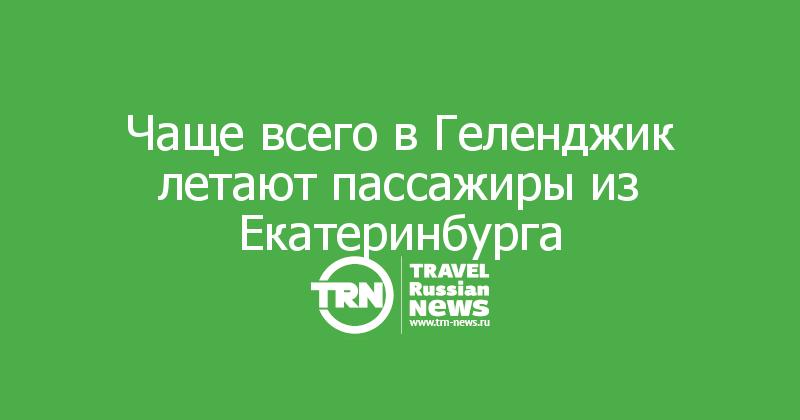 Чаще всего в Геленджик летают пассажиры из Екатеринбурга