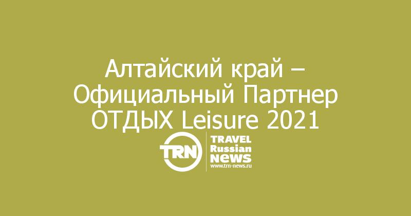 Алтайский край – Официальный Партнер ОТДЫХ Leisure 2021