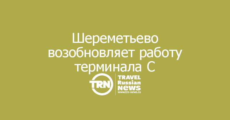 Шереметьево возобновляет работу терминала C