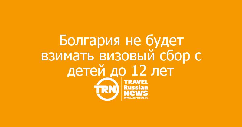 Болгария не будет взимать визовый сбор с детей до 12 лет