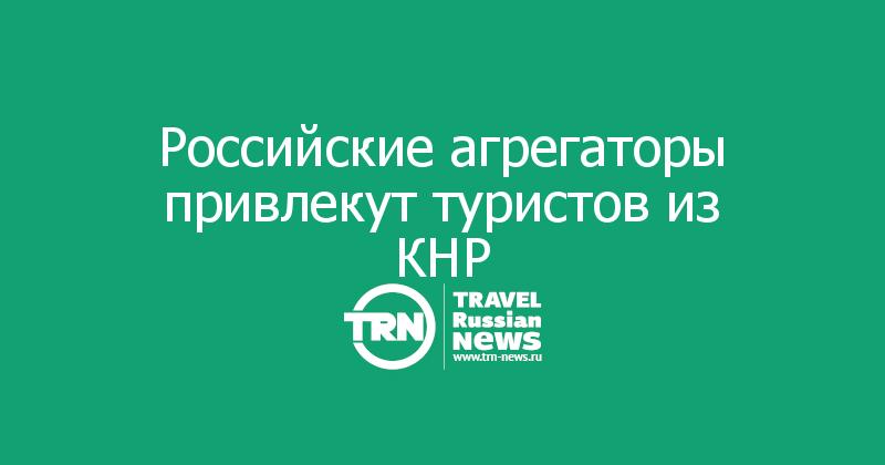 Российские агрегаторы привлекут туристов из КНР