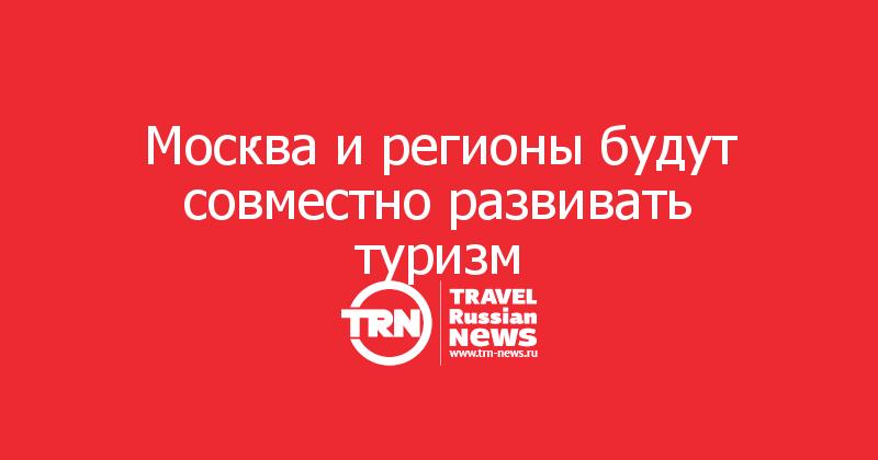 Москва и регионы будут совместно развивать туризм