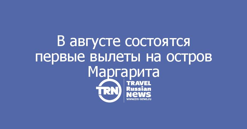 В августе состоятся первые вылеты на остров Маргарита