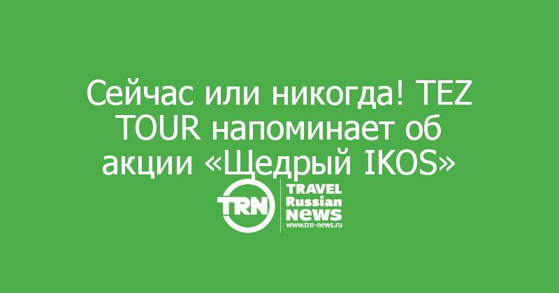 Сейчас или никогда! TEZ TOUR напоминает об акции «Щедрый IKOS»