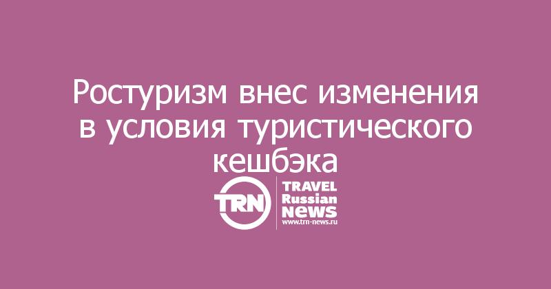 Ростуризм внес изменения в условия туристического кешбэка