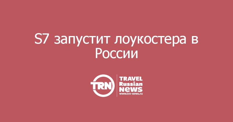 S7 запустит лоукостера в России