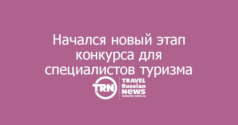 Начался новый этап конкурса для специалистов туризма