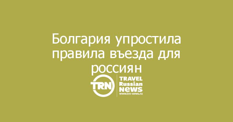 Болгария упростила правила въезда для россиян