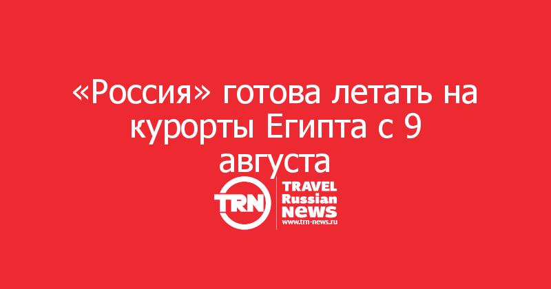 «Россия» готова летать на курорты Египта с 9 августа