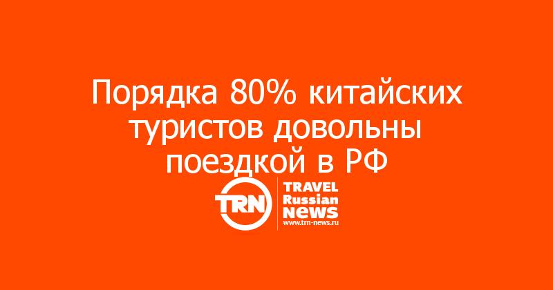Порядка 80% китайских туристов довольны поездкой в РФ