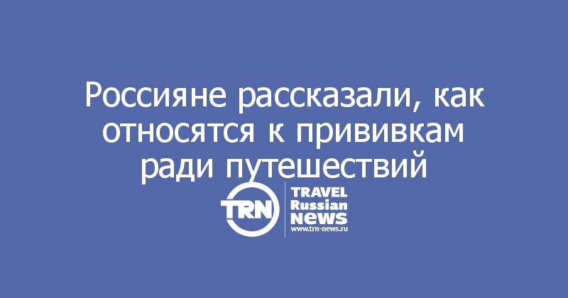 Россияне рассказали, как относятся к прививкам ради путешествий