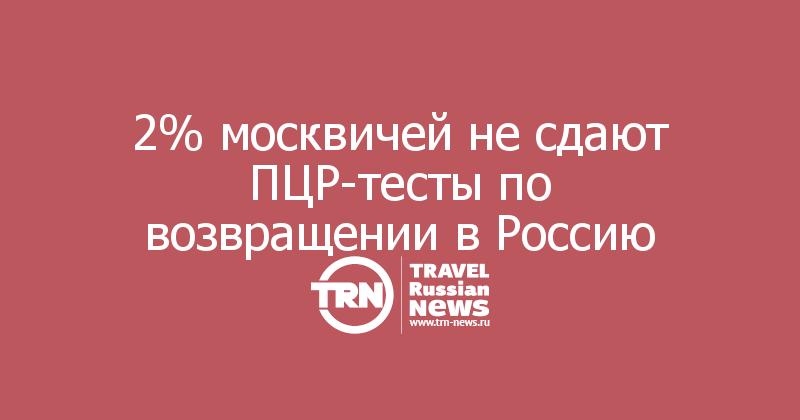 2% москвичей не сдают ПЦР-тесты по возвращении в Россию