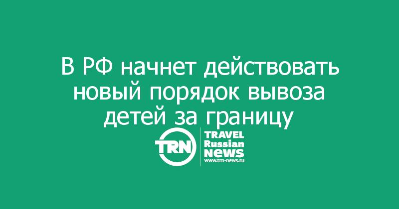 В РФ начнет действовать новый порядок вывоза детей за границу