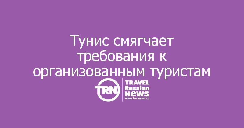 Тунис смягчает требования к организованным туристам