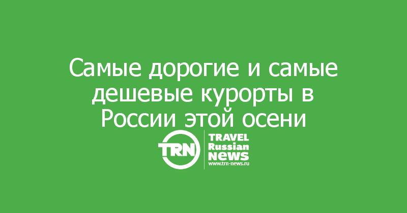 Самые дорогие и самые дешевые курорты в России этой осени