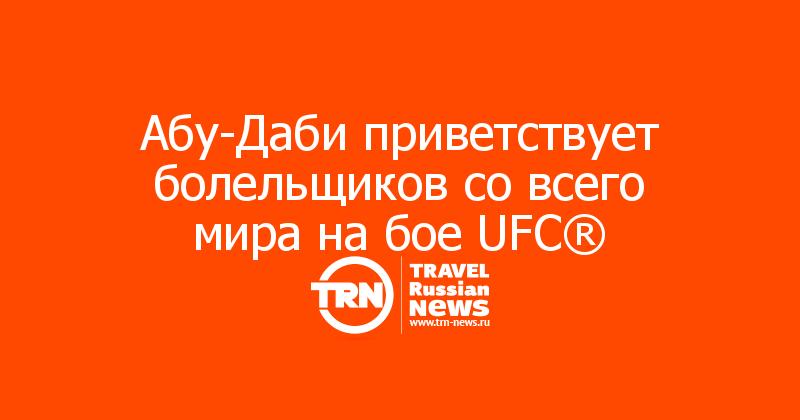 Абу-Даби приветствует болельщиков со всего мира на бое UFC®
