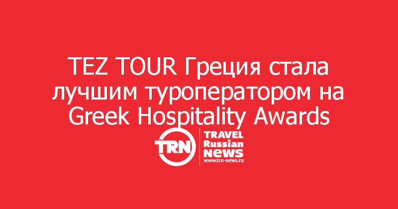 TEZ TOUR Греция стала лучшим туроператором на Greek Hospitality Awards