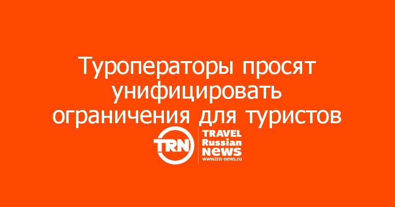 Туроператоры просят унифицировать ограничения для туристов