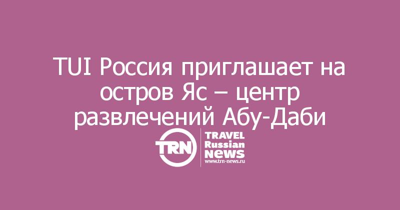 TUI Россия приглашает на остров Яс – центр развлечений Абу-Даби