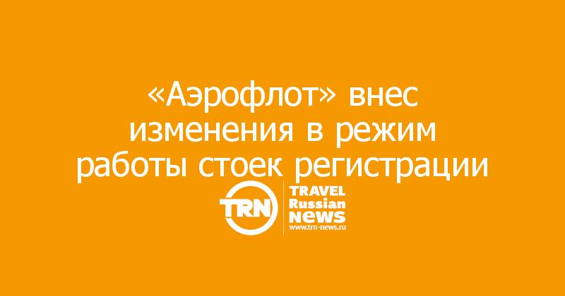 «Аэрофлот» внес изменения в режим работы стоек регистрации