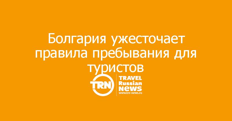 Болгария ужесточает правила пребывания для туристов