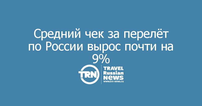 Средний чек за перелёт по России вырос почти на 9%
