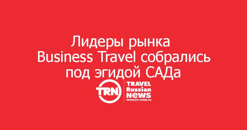 Лидеры рынка  Business Travel собрались под эгидой САДа