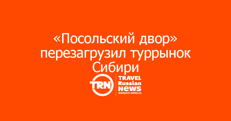 «Посольский двор» перезагрузил туррынок Сибири