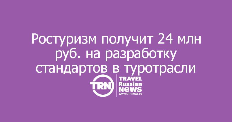 Ростуризм получит 24 млн руб. на разработку стандартов в туротрасли