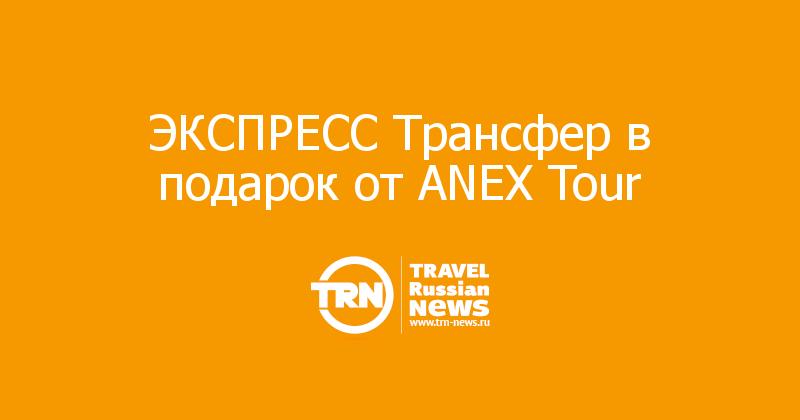 ЭКСПРЕСС Трансфер в подарок от ANEX Tour