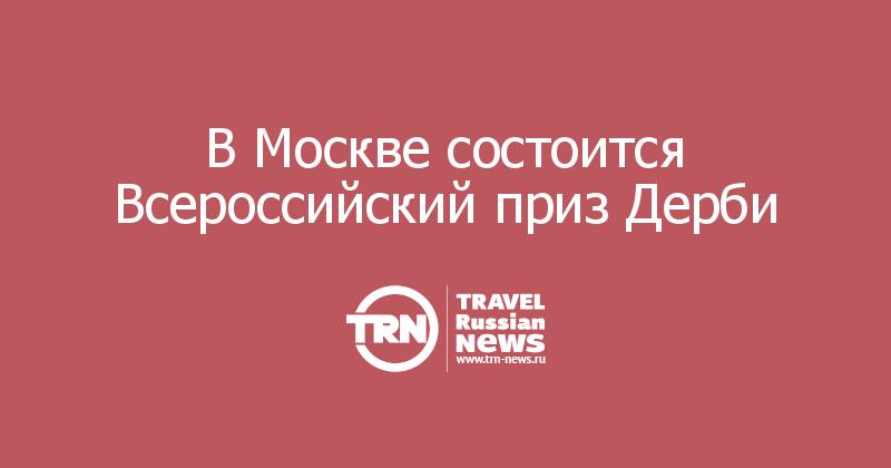 В Москве состоится Всероссийский приз Дерби