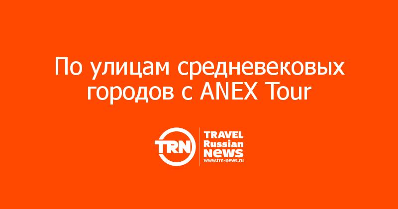 По улицам средневековых городов с ANEX Tour