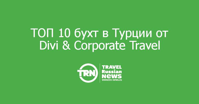 ТОП 10 бухт в Турции от Divi & Corporate Travel