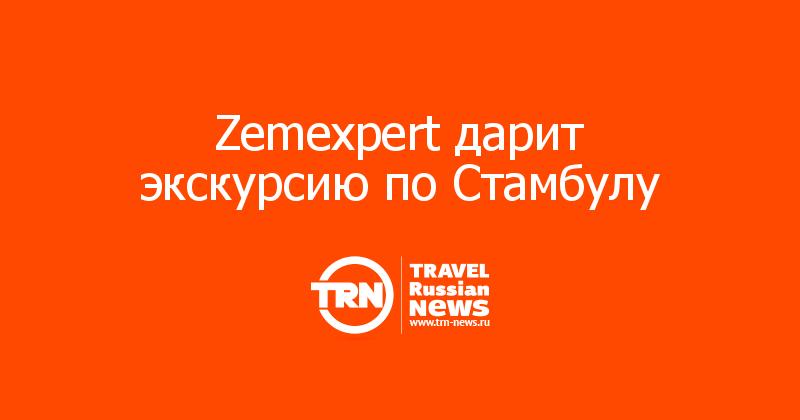 Zemexpert дарит экскурсию по Стамбулу