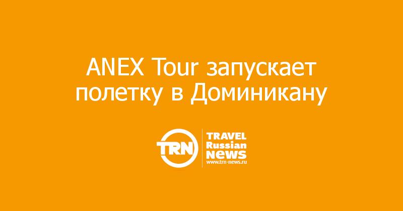 ANEX Tour запускает полетку в Доминикану