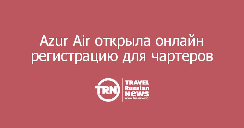 Azur Air открыла онлайн регистрацию для чартеров