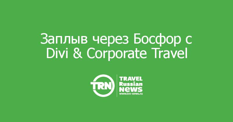 Заплыв через Босфор c Divi & Corporate Travel
