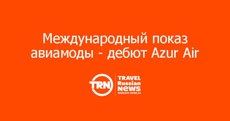 Международный показ авиамоды - дебют Azur Air
