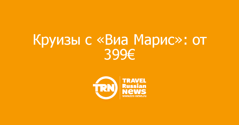 Круизы с «Виа Марис»: от 399€