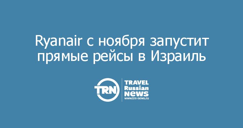 Ryanair с ноября запустит прямые рейсы в Израиль