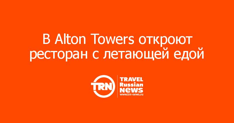 В Alton Towers откроют ресторан с летающей едой