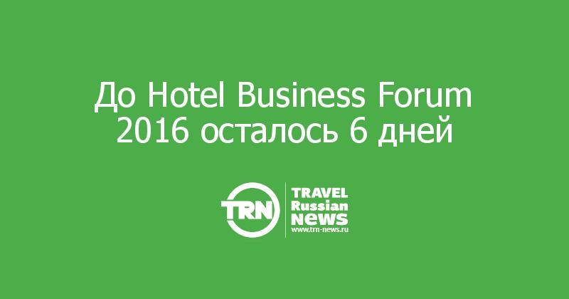 До Hotel Business Forum 2016 осталось 6 дней