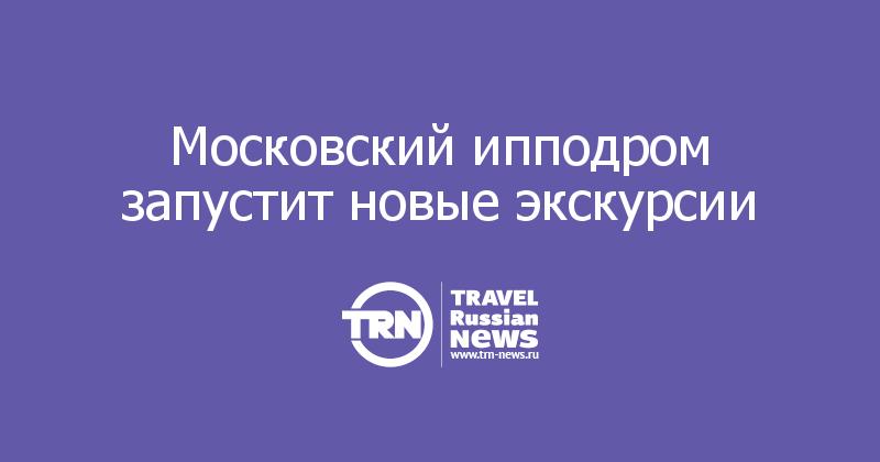 Московский ипподром запустит новые экскурсии