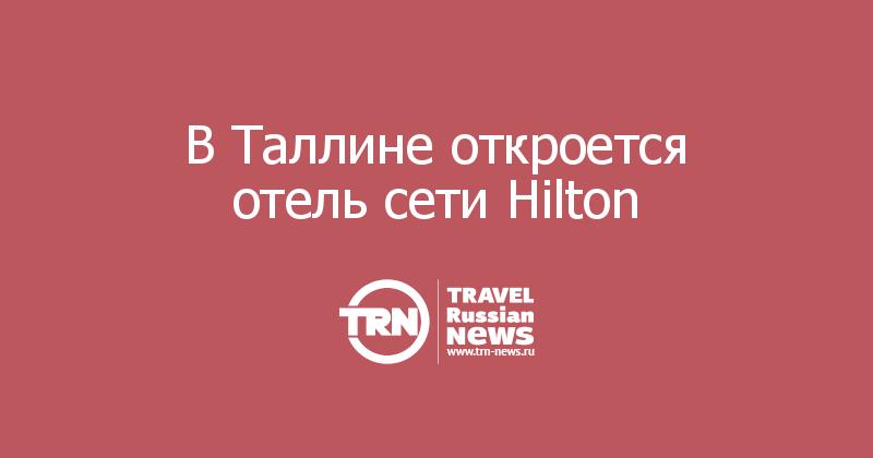 В Таллине откроется отель сети Hilton