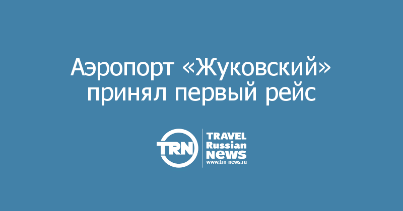 Аэропорт «Жуковский» принял первый рейс