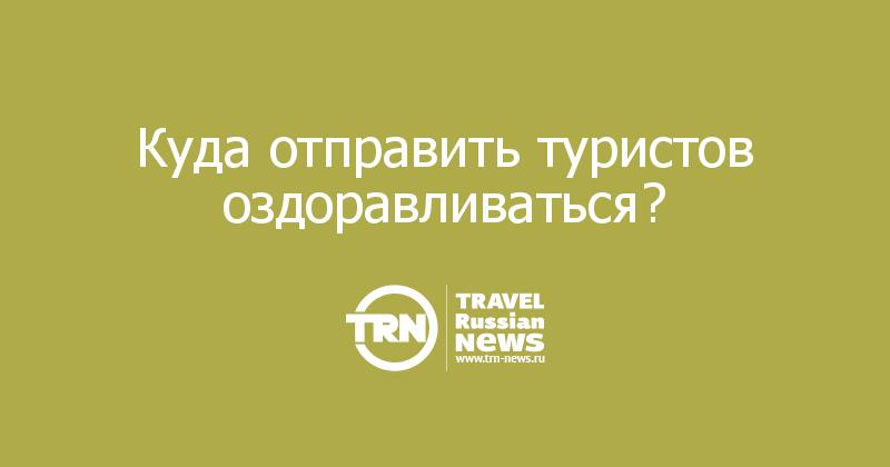 Куда отправить туристов оздоравливаться?
