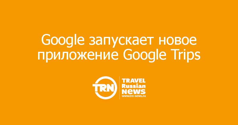 Google запускает новое приложение Google Trips