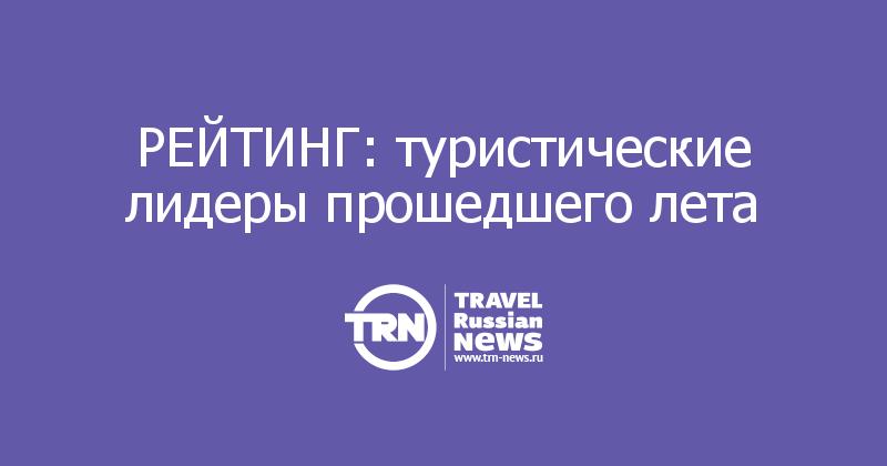 РЕЙТИНГ: туристические лидеры прошедшего лета